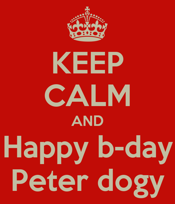 KEEP CALM AND Happy b-day Peter dogy