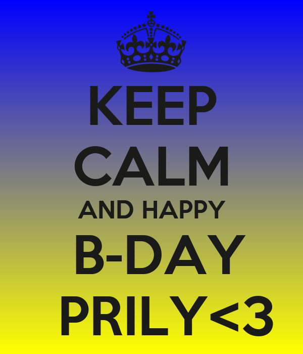 KEEP CALM AND HAPPY  B-DAY   PRILY<3