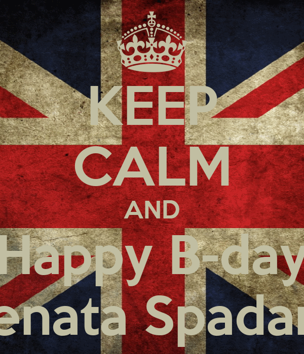 KEEP CALM AND Happy B-day Renata Spadaro