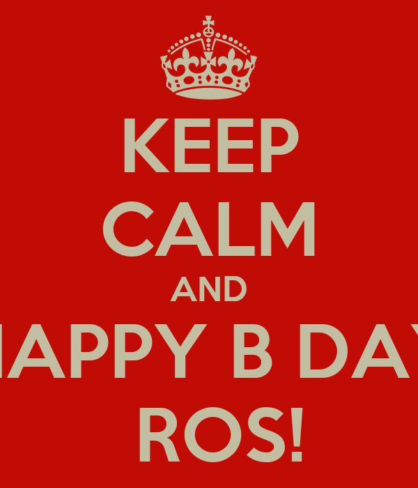 KEEP CALM AND HAPPY B DAY  ROS!
