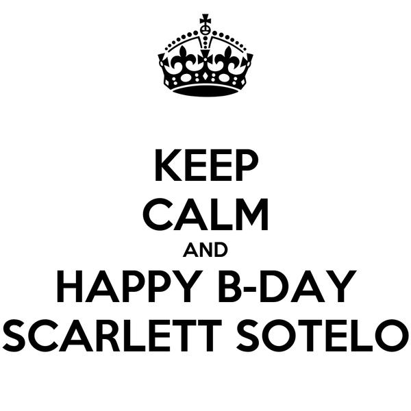 KEEP CALM AND HAPPY B-DAY SCARLETT SOTELO