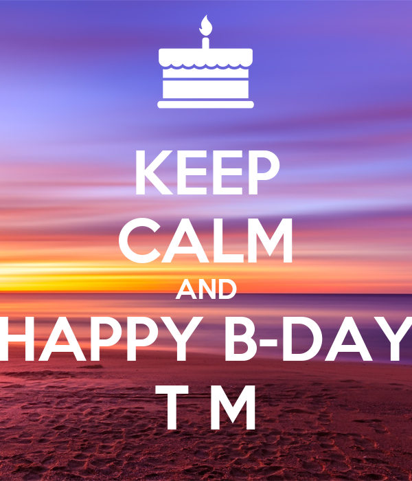 KEEP CALM AND HAPPY B-DAY T M