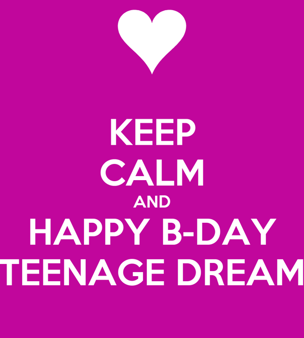 KEEP CALM AND HAPPY B-DAY TEENAGE DREAM