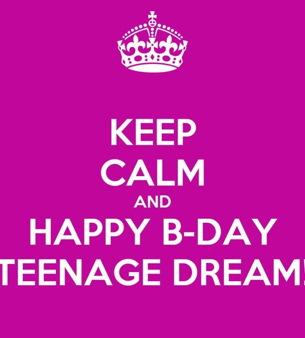KEEP CALM AND HAPPY B-DAY TEENAGE DREAM!