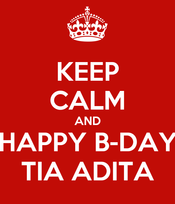 KEEP CALM AND HAPPY B-DAY TIA ADITA