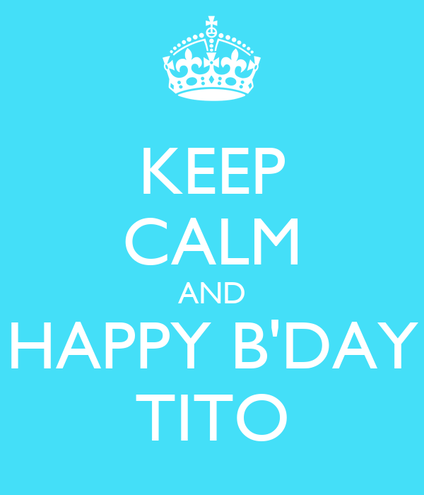 KEEP CALM AND HAPPY B'DAY TITO
