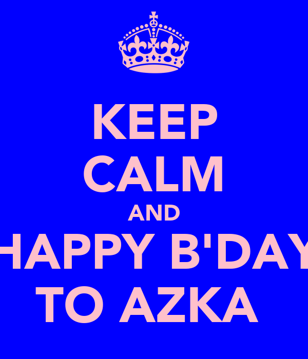 KEEP CALM AND HAPPY B'DAY TO AZKA