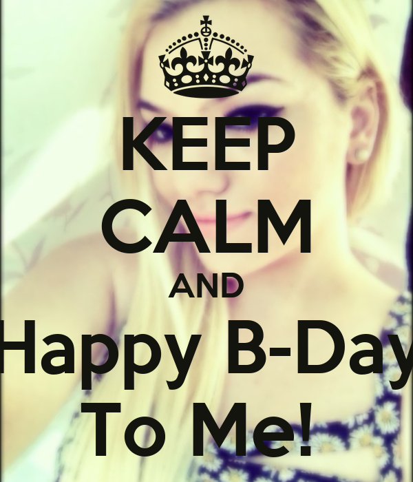 KEEP CALM AND Happy B-Day To Me!