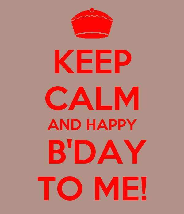 KEEP CALM AND HAPPY  B'DAY TO ME!