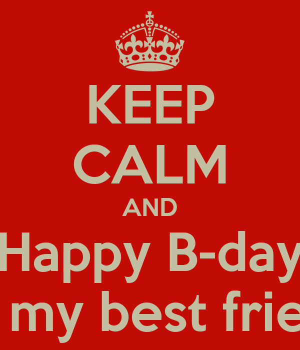 KEEP CALM AND Happy B-day To my best friend