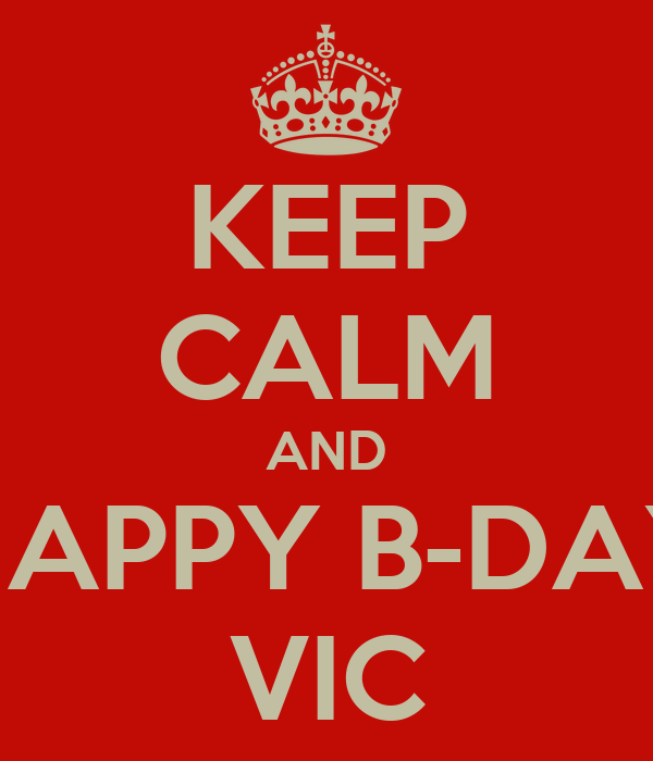 KEEP CALM AND HAPPY B-DAY VIC