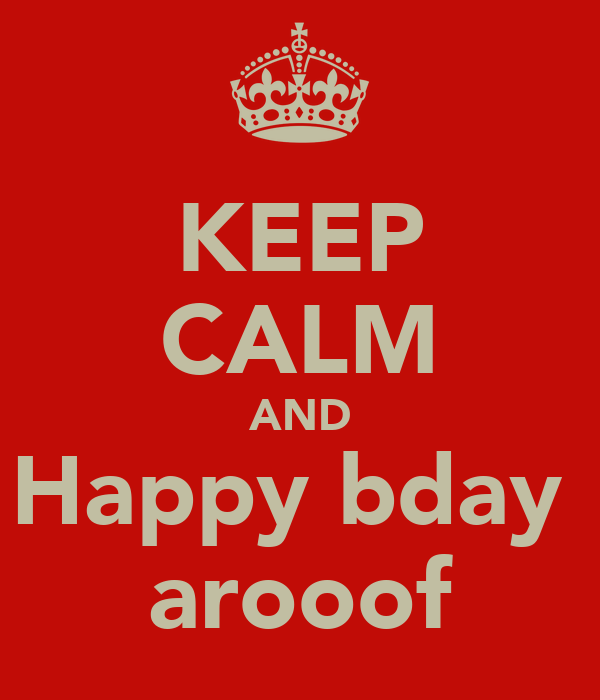 KEEP CALM AND Happy bday  arooof