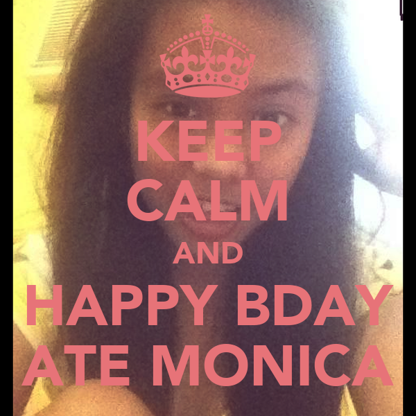 KEEP CALM AND HAPPY BDAY ATE MONICA