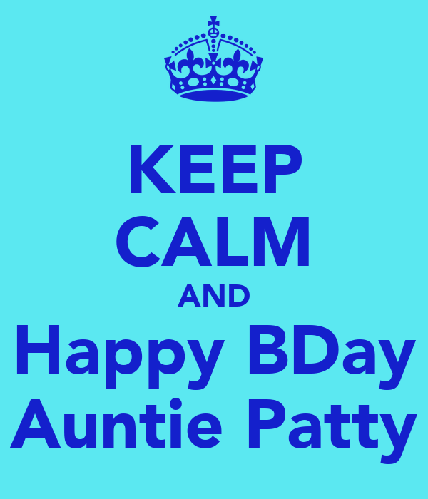KEEP CALM AND Happy BDay Auntie Patty