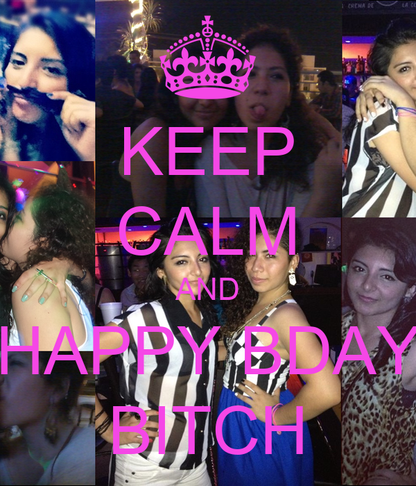 KEEP CALM AND HAPPY BDAY BITCH
