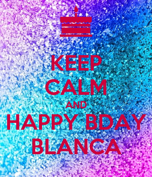 KEEP CALM AND HAPPY BDAY BLANCA