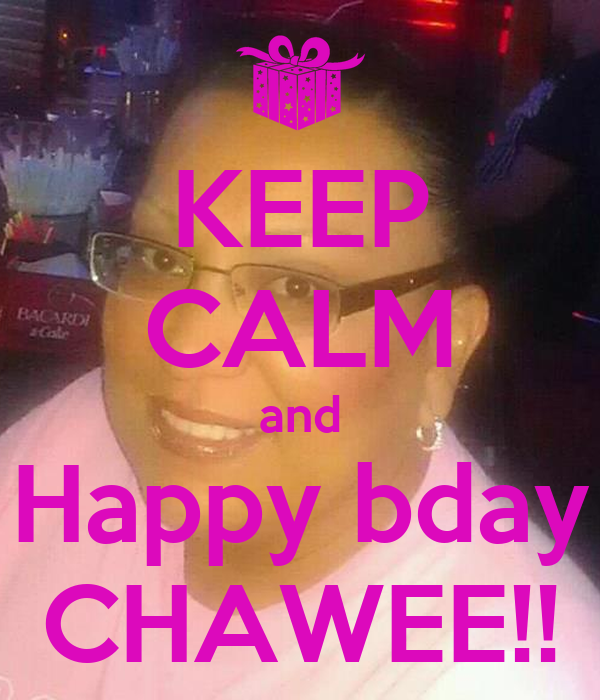 KEEP CALM and Happy bday CHAWEE!!