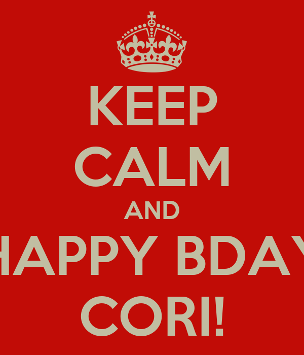 KEEP CALM AND HAPPY BDAY CORI!