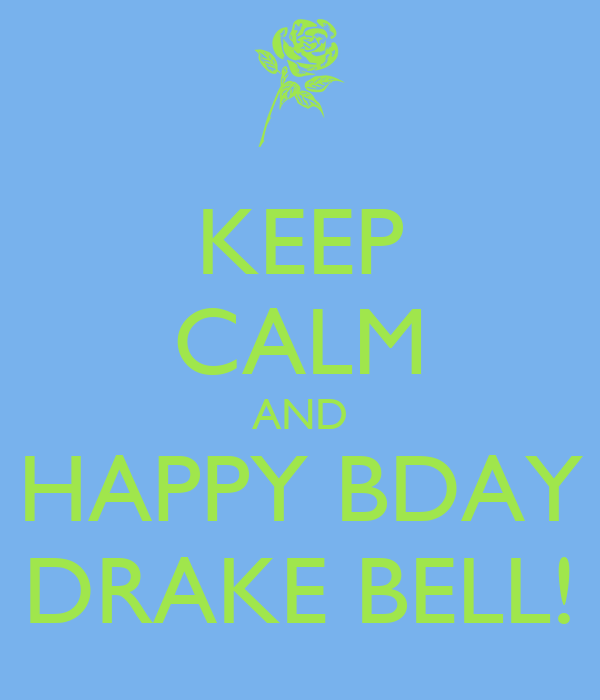 KEEP CALM AND HAPPY BDAY DRAKE BELL!