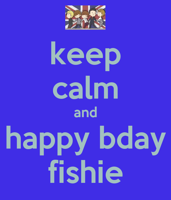 keep calm and happy bday fishie