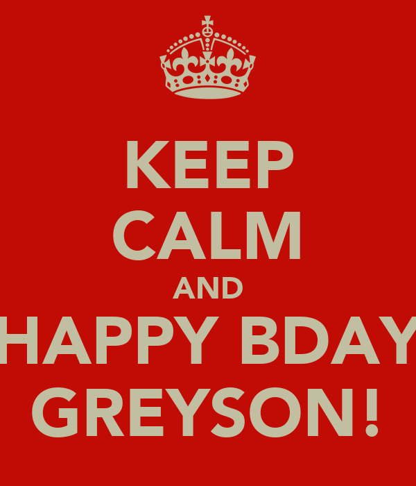 KEEP CALM AND HAPPY BDAY GREYSON!
