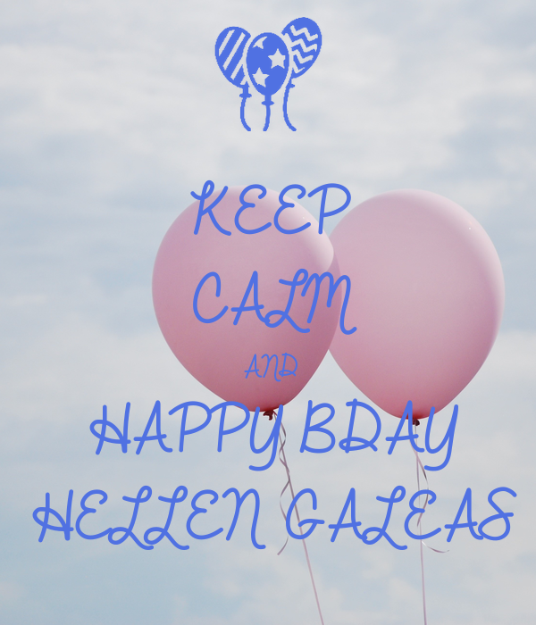 KEEP CALM AND HAPPY BDAY HELLEN GALEAS