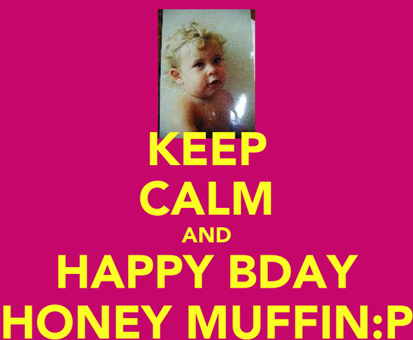 KEEP CALM AND HAPPY BDAY HONEY MUFFIN:P