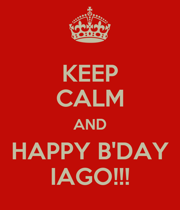 KEEP CALM AND HAPPY B'DAY IAGO!!!