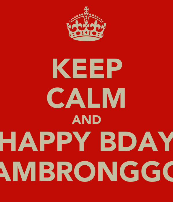 KEEP CALM AND HAPPY BDAY JAMBRONGGG!