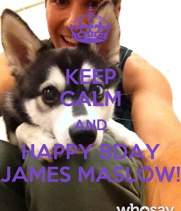 KEEP CALM AND HAPPY BDAY JAMES MASLOW!