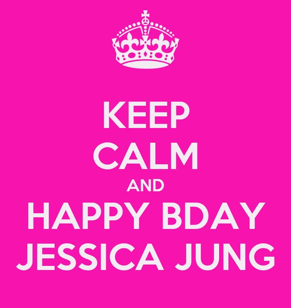 KEEP CALM AND HAPPY BDAY JESSICA JUNG
