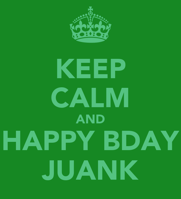 KEEP CALM AND HAPPY BDAY JUANK