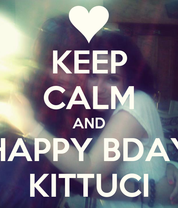 KEEP CALM AND HAPPY BDAY KITTUCI