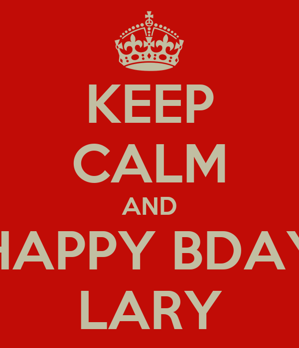 KEEP CALM AND HAPPY BDAY LARY