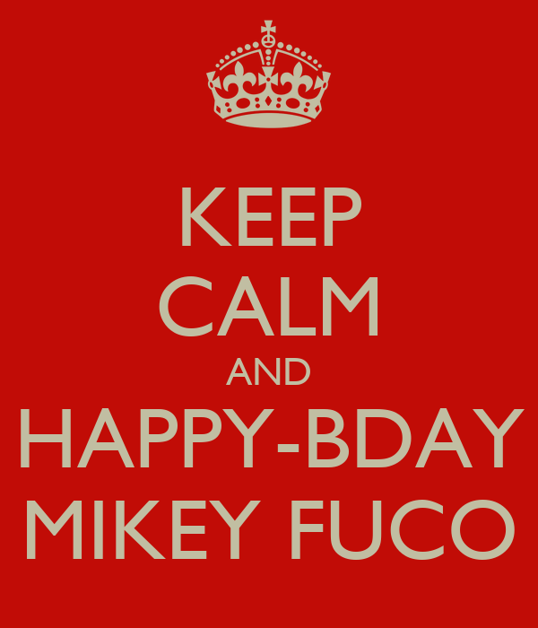 KEEP CALM AND HAPPY-BDAY MIKEY FUCO