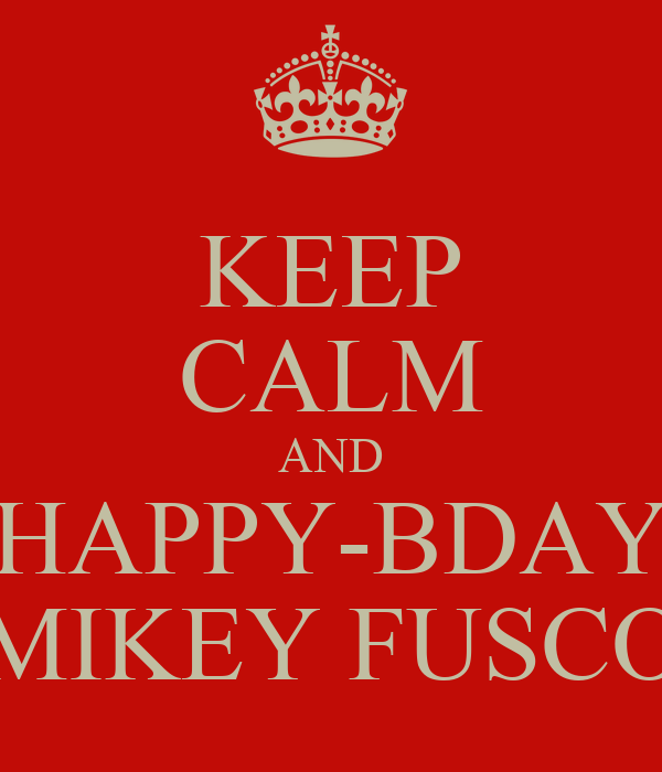 KEEP CALM AND HAPPY-BDAY MIKEY FUSCO