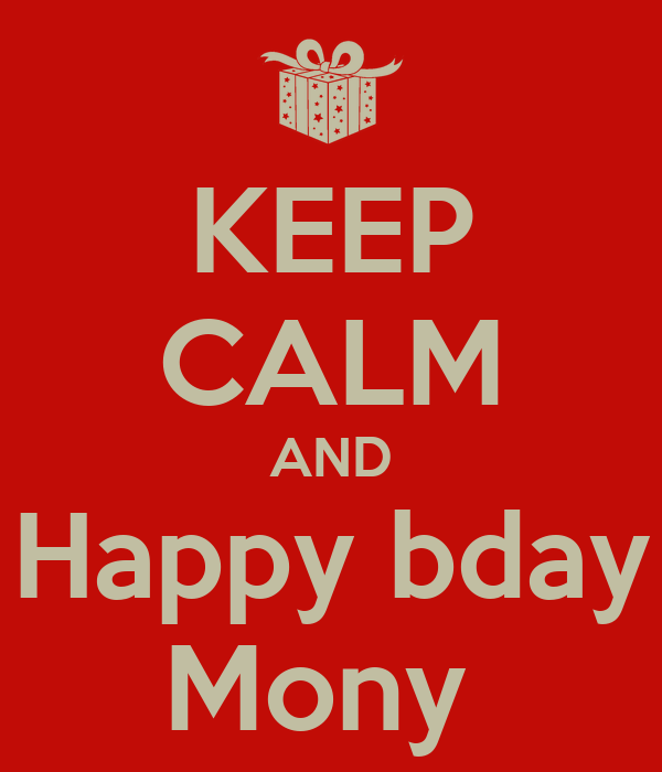 KEEP CALM AND Happy bday Mony