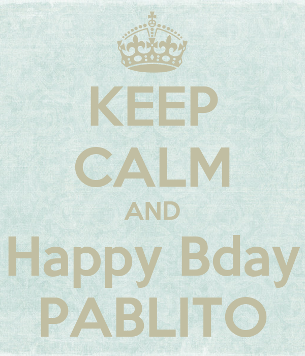 KEEP CALM AND Happy Bday PABLITO