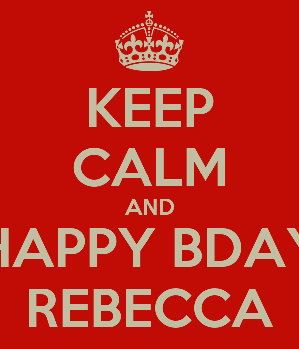KEEP CALM AND HAPPY BDAY REBECCA