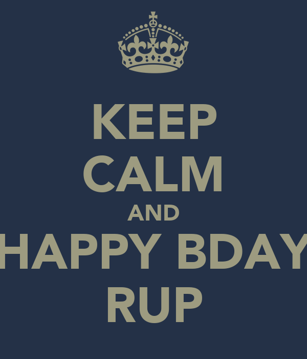 KEEP CALM AND HAPPY BDAY RUP