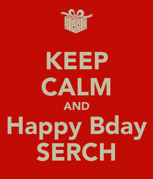 KEEP CALM AND Happy Bday SERCH