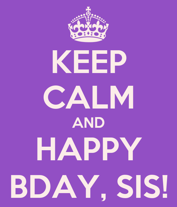 KEEP CALM AND HAPPY BDAY, SIS!