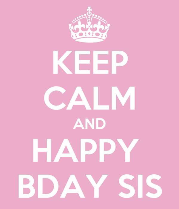 KEEP CALM AND HAPPY  BDAY SIS