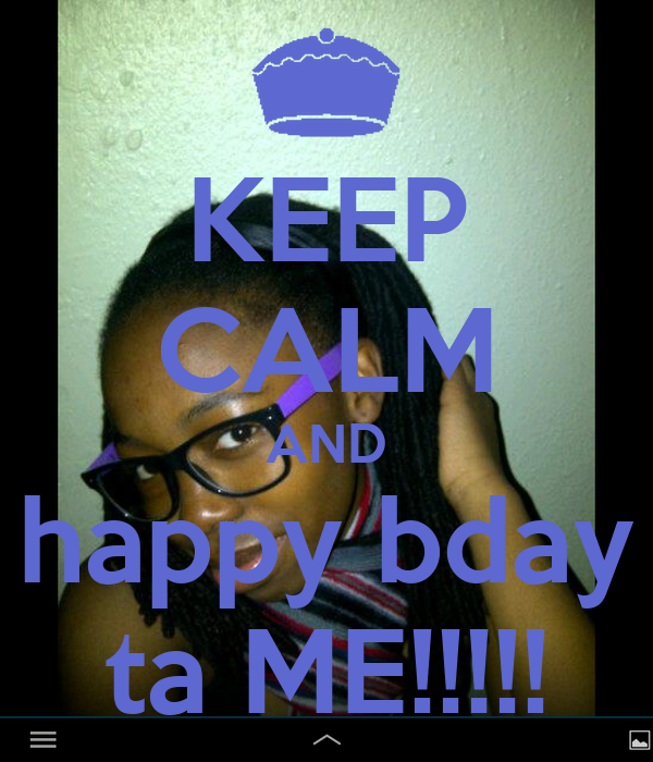 KEEP CALM AND happy bday ta ME!!!!!