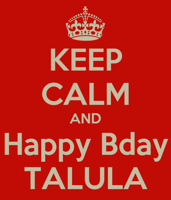 KEEP CALM AND Happy Bday TALULA