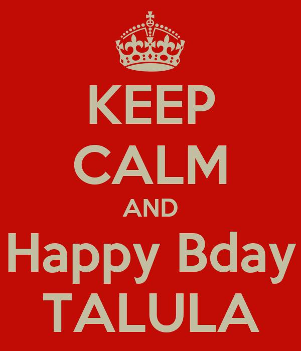KEEP CALM AND Happy Bday TALULA