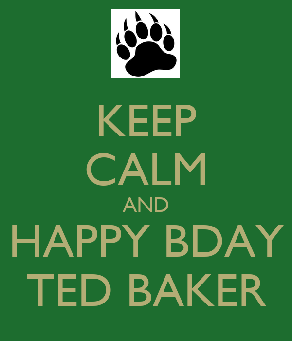 KEEP CALM AND HAPPY BDAY TED BAKER