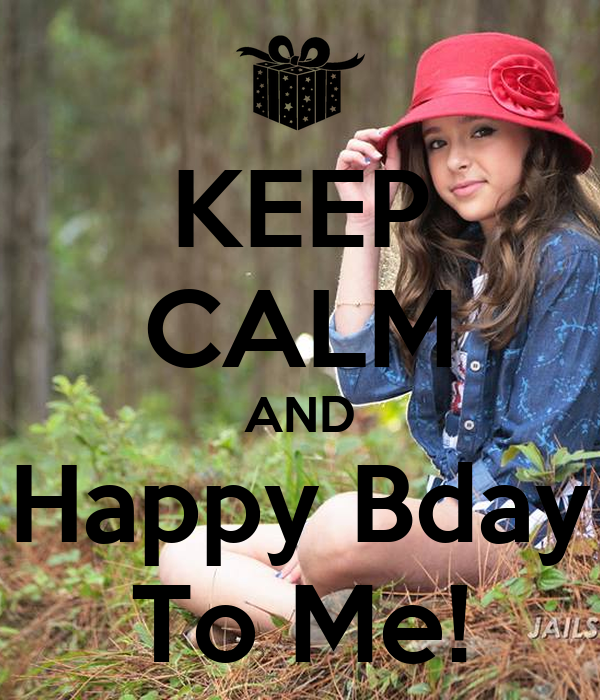 KEEP CALM AND Happy Bday To Me!