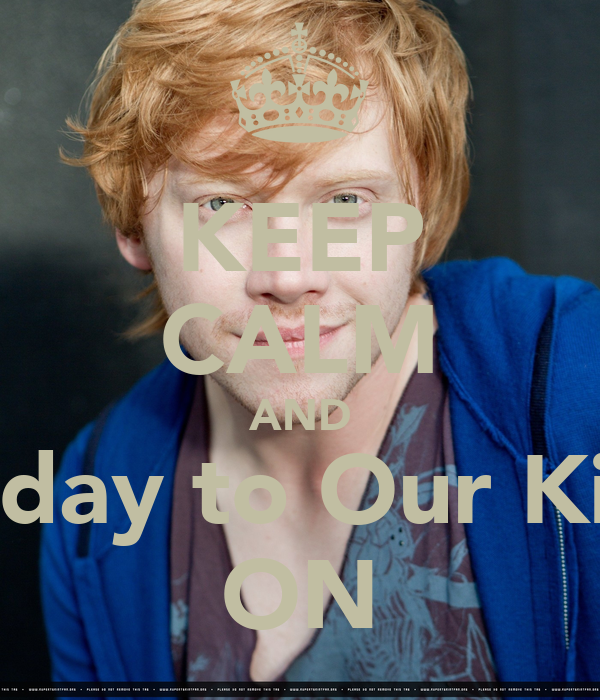 KEEP CALM AND Happy Bday to Our King Grint ON