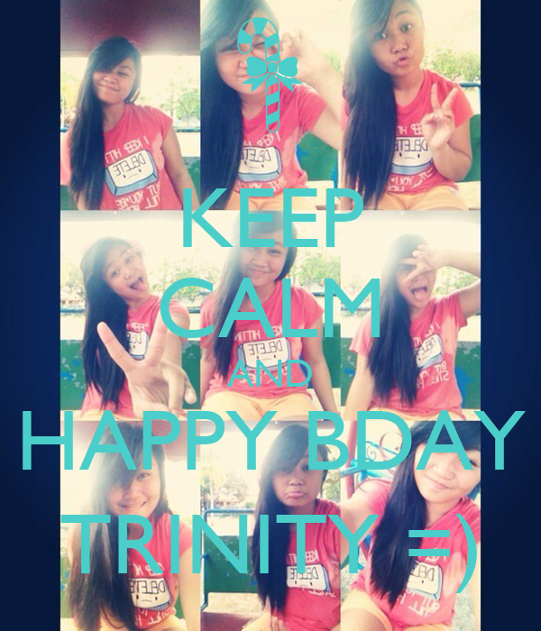 KEEP CALM AND HAPPY BDAY TRINITY =)